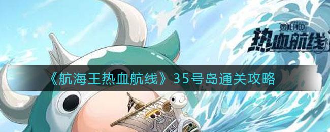《航海王热血航线》35号岛通关技巧